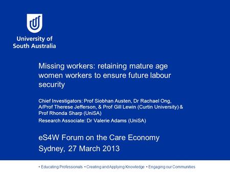 Educating Professionals Creating and Applying Knowledge Engaging our Communities Missing workers: retaining mature age women workers to ensure future labour.
