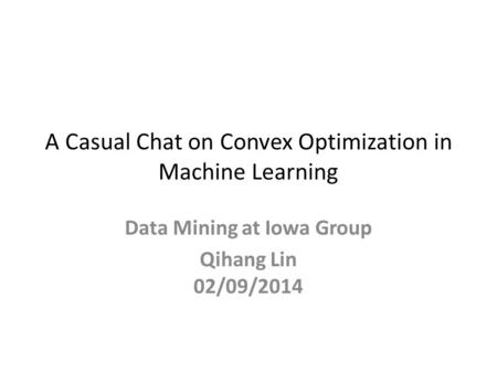 A Casual Chat on Convex Optimization in Machine Learning Data Mining at Iowa Group Qihang Lin 02/09/2014.