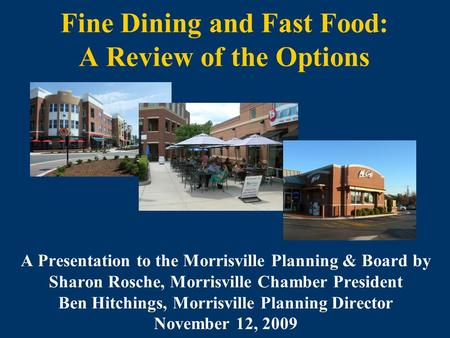 Fine Dining and Fast Food: A Review of the Options A Presentation to the Morrisville Planning & Board by Sharon Rosche, Morrisville Chamber President Ben.