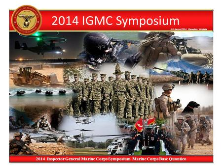 5-8 August 2014 Quantico, Virginia 5-8 August 2014 Quantico, Virginia 2014 Inspector General Marine Corps Symposium Marine Corps Base Quantico 2014 IGMC.