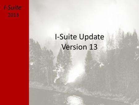 I-Suite Update Version 13 I-Suite 2013. General Focus Development – Minimal changes to current I-Suite – Primary Focus is e-Isuite Supporting Multiple.