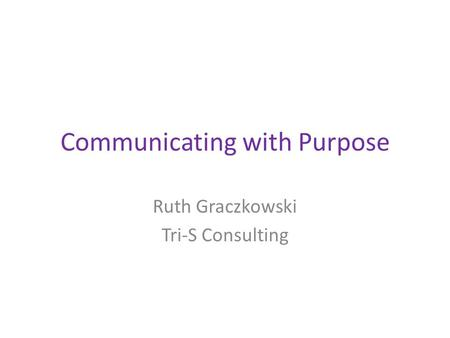 Communicating with Purpose Ruth Graczkowski Tri-S Consulting.