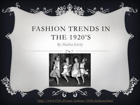 FASHION TRENDS IN THE 1920'S By: Paulina Selecky