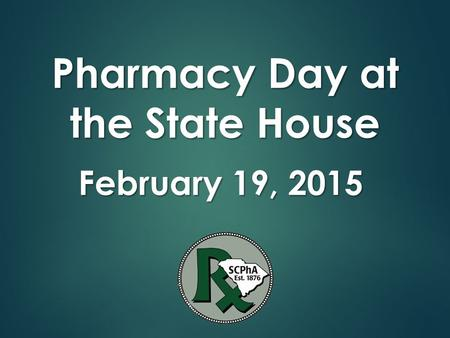 Pharmacy Day at the State House February 19, 2015 Pharmacy Day at the State House February 19, 2015.