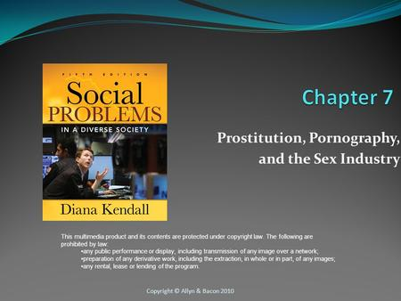 Copyright © Allyn & Bacon 2010 Prostitution, Pornography, and the Sex Industry This multimedia product and its contents are protected under copyright law.