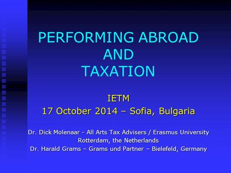 PERFORMING ABROAD AND TAXATION IETM 17 October 2014 – Sofia, Bulgaria Dr. Dick Molenaar - All Arts Tax Advisers / Erasmus University Rotterdam, the Netherlands.