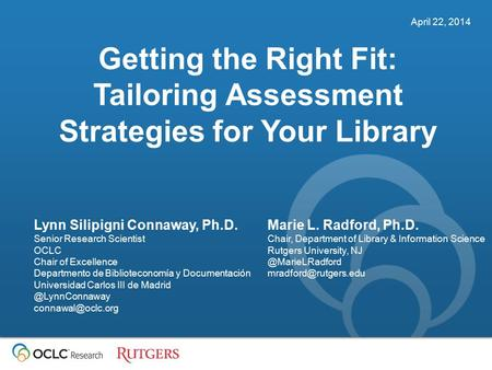 April 22, 2014 Getting the Right Fit: Tailoring Assessment Strategies for Your Library Lynn Silipigni Connaway, Ph.D. Senior Research Scientist OCLC Chair.