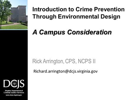 Virginia Department of Criminal Justice Services www.dcjs.virginia.gov A Campus Consideration Introduction to Crime Prevention Through Environmental Design.