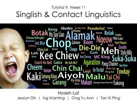 Hoseh La! Jesslyn Oh | Ng Wanting | Ong Yu Ann | Tan Xi Ping Tutorial 9, Week 11 Singlish & Contact Linguistics.