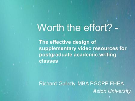 Worth the effort? - The effective design of supplementary video resources for postgraduate academic writing classes Richard Galletly MBA PGCPP FHEA Aston.