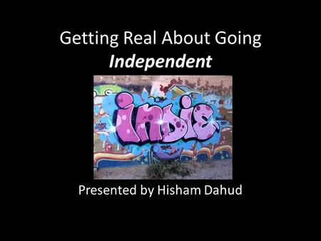 Getting Real About Going Independent Presented by Hisham Dahud.