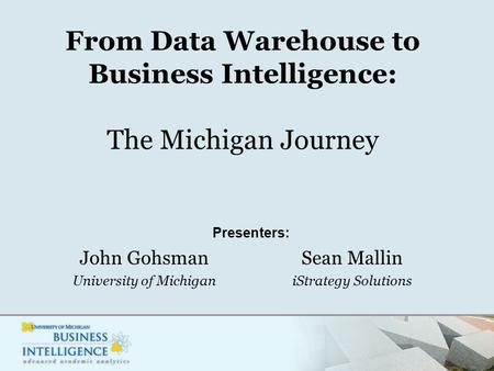 From Data Warehouse to Business Intelligence: The Michigan Journey John Gohsman University of Michigan Sean Mallin iStrategy Solutions Presenters: