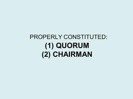 (1) QUORUM (2) CHAIRMAN PROPERLY CONSTITUTED:. QUORUM LEARNING OBJECTIVES: 1.DEFINITION 2. CASUAL MEETING 3. ABSENCE OF QUORUM.