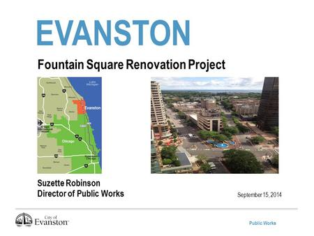 Public Works EVANSTON September 15, 2014 Fountain Square Renovation Project Suzette Robinson Director of Public Works.