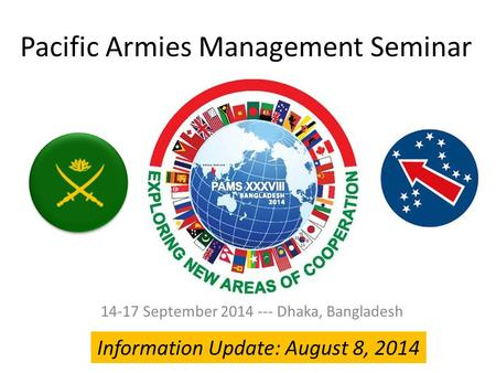Pacific Armies Management Seminar 14-17 September 2014 --- Dhaka, Bangladesh Information Update: August 8, 2014.
