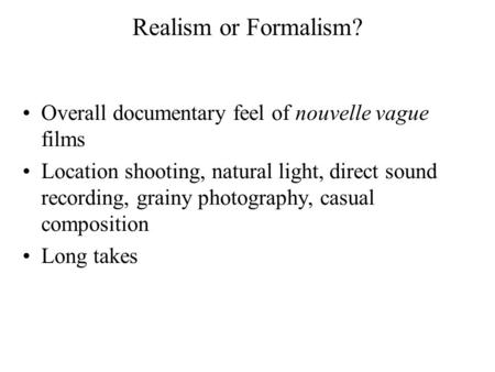 Realism or Formalism? Overall documentary feel of nouvelle vague films Location shooting, natural light, direct sound recording, grainy photography, casual.