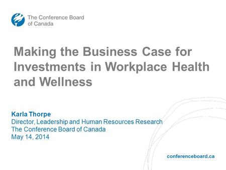Conferenceboard.ca Making the Business Case for Investments in Workplace Health and Wellness Karla Thorpe Director, Leadership and Human Resources Research.