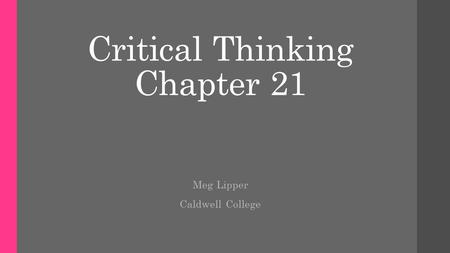 Critical Thinking Chapter 21 Meg Lipper Caldwell College.