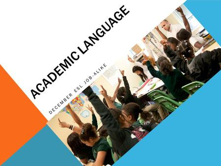 ACADEMIC LANGUAGE DECEMBER ESL JOB-ALIKE Participants will explore and plan for instructional routines to set up and monitor productive conversations.