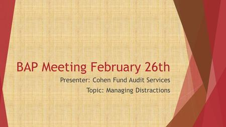 BAP Meeting February 26th Presenter: Cohen Fund Audit Services Topic: Managing Distractions.
