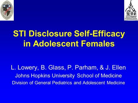 STI Disclosure Self-Efficacy in Adolescent Females L. Lowery, B. Glass, P. Parham, & J. Ellen Johns Hopkins University School of Medicine Division of General.