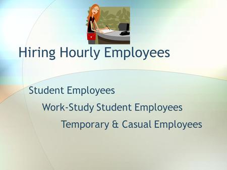 Hiring Hourly Employees Student Employees Temporary & Casual Employees Work-Study Student Employees.