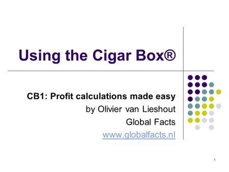 1 Using the Cigar Box® CB1: Profit calculations made easy by Olivier van Lieshout Global Facts www.globalfacts.nl.