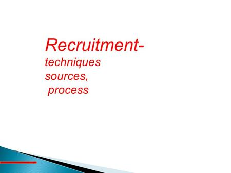 Recruitment- techniques sources, process.