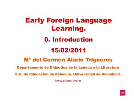 Early Foreign Language Learning. 0. Introduction 15/02/2011 Mª del Carmen Alario Trigueros Departamento de Didáctica de la Lengua y la Literatura E.U.
