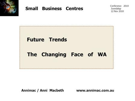 Www.annimac.com.au Small Business Centres Future Trends The Changing Face of WA Conference 2010 Joondalup 12 Nov 2010 Annimac / Anni Macbeth.