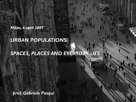 DIAP Politecnico di Milano Milan, 4 april 2007 URBAN POPULATIONS: SPACES, PLACES AND EVERYDAY LIFE prof. Gabriele Pasqui.