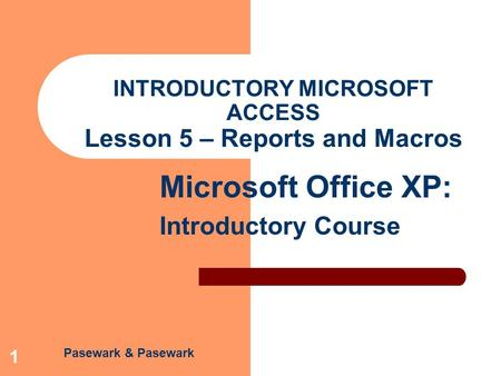 Pasewark & Pasewark Microsoft Office XP: Introductory Course 1 INTRODUCTORY MICROSOFT ACCESS Lesson 5 – Reports and Macros.