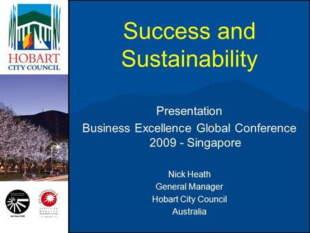 Success and Sustainability Presentation Business Excellence Global Conference 2009 - Singapore Nick Heath General Manager Hobart City Council Australia.
