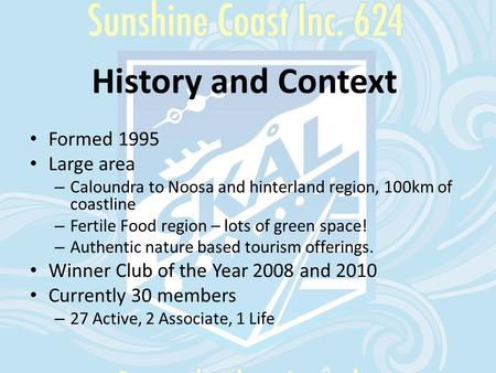 History and Context Formed 1995 Large area – Caloundra to Noosa and hinterland region, 100km of coastline – Fertile Food region – lots of green space!