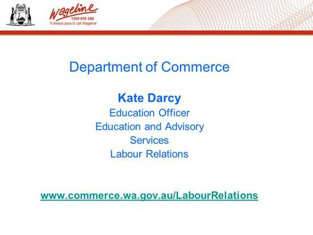 Department of Commerce Kate Darcy Education Officer Education and Advisory Services Labour Relations www.commerce.wa.gov.au/LabourRelations.