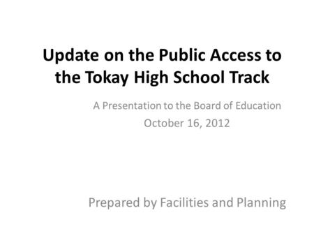 Update on the Public Access to the Tokay High School Track A Presentation to the Board of Education October 16, 2012 Prepared by Facilities and Planning.