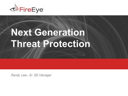 Copyright (c) 2012, FireEye, Inc. All rights reserved. | CONFIDENTIAL 1 Next Generation Threat Protection Randy Lee– Sr. SE Manager.