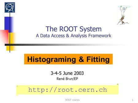 ROOT courses1 The ROOT System A Data Access & Analysis Framework 3-4-5 June 2003 Ren é Brun/EP  Histograming & Fitting.