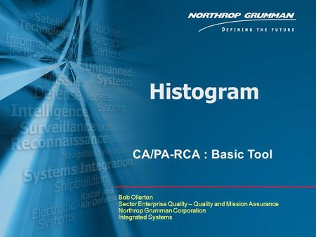 Histogram Bob Ollerton Sector Enterprise Quality – Quality and Mission Assurance Northrop Grumman Corporation Integrated Systems CA/PA-RCA : Basic Tool.