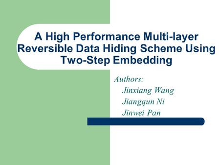 A High Performance Multi-layer Reversible Data Hiding Scheme Using Two-Step Embedding Authors: Jinxiang Wang Jiangqun Ni Jinwei Pan.