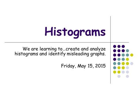 Histograms We are learning to…create and analyze histograms and identify misleading graphs. Saturday, April 15, 2017.