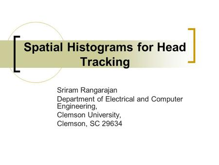 Spatial Histograms for Head Tracking Sriram Rangarajan Department of Electrical and Computer Engineering, Clemson University, Clemson, SC 29634.