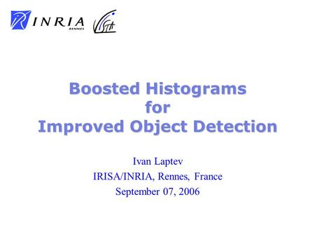 Ivan Laptev IRISA/INRIA, Rennes, France September 07, 2006 Boosted Histograms for Improved Object Detection.