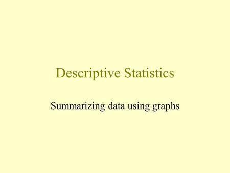 Descriptive Statistics Summarizing data using graphs.