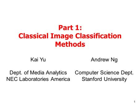 1 Part 1: Classical Image Classification Methods Kai Yu Dept. of Media Analytics NEC Laboratories America Andrew Ng Computer Science Dept. Stanford University.