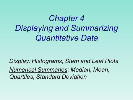 Chapter 4 Displaying and Summarizing Quantitative Data Display: Histograms, Stem and Leaf Plots Numerical Summaries: Median, Mean, Quartiles, Standard.