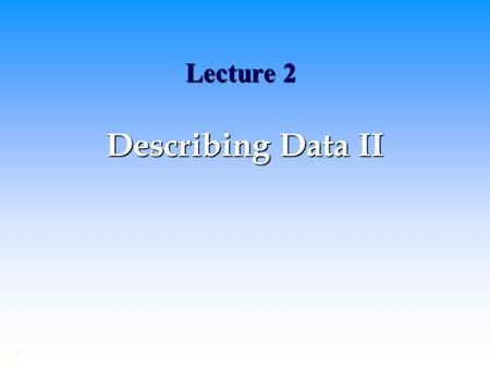 Lecture 2 Describing Data II ©. Summarizing and Describing Data Frequency distribution and the shape of the distribution Frequency distribution and the.