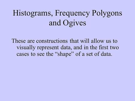 Histograms, Frequency Polygons and Ogives These are constructions that will allow us to visually represent data, and in the first two cases to see the.