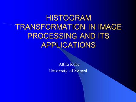 HISTOGRAM TRANSFORMATION IN IMAGE PROCESSING AND ITS APPLICATIONS Attila Kuba University of Szeged.
