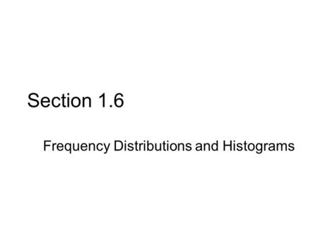 Section 1.6 Frequency Distributions and Histograms.